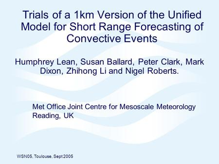 Trials of a 1km Version of the Unified Model for Short Range Forecasting of Convective Events Humphrey Lean, Susan Ballard, Peter Clark, Mark Dixon, Zhihong.