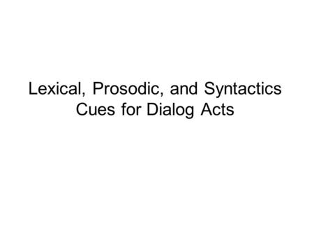 Lexical, Prosodic, and Syntactics Cues for Dialog Acts.