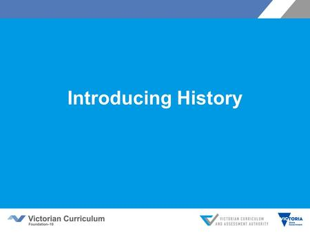 Introducing History. Victorian Curriculum F–10 Released in September 2015 as a central component of the Education State Provides a stable foundation for.