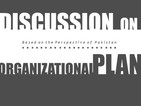 ORGANIZATIONAL PLAN DISCUSSION ON B a s e d o n t h e P e r s p e c t i v e o f P a k i s t a n.
