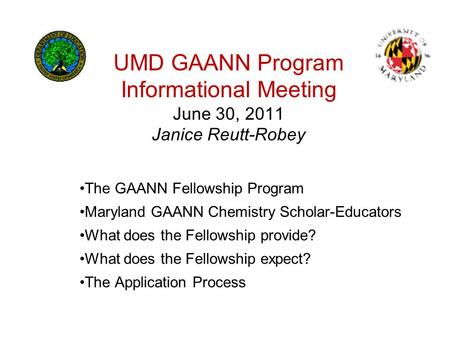 UMD GAANN Program Informational Meeting June 30, 2011 Janice Reutt-Robey The GAANN Fellowship Program Maryland GAANN Chemistry Scholar-Educators What does.