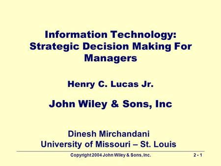 Copyright 2004 John Wiley & Sons, Inc.2 - 1 Information Technology: Strategic Decision Making For Managers Henry C. Lucas Jr. John Wiley & Sons, Inc Dinesh.
