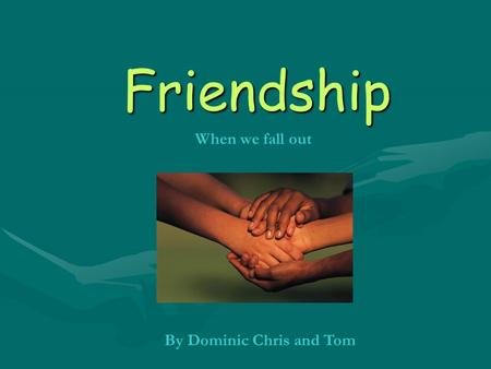 Friendship By Dominic Chris and Tom When we fall out.