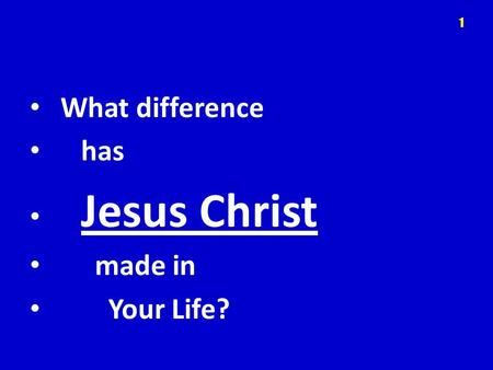What difference has Jesus Christ made in Your Life? 1.