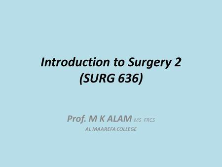 Introduction to Surgery 2 (SURG 636) Prof. M K ALAM MS FRCS AL MAAREFA COLLEGE.