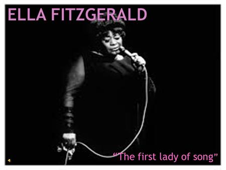 """The first lady of song "". Ella Jane Fitzgerald was born in Newport News, Va. on April 25, 1917.Ella and her mother moved to Yonkers, N.Y. Ella enjoyed."
