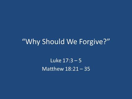 """Why Should We Forgive?"" Luke 17:3 – 5 Matthew 18:21 – 35."