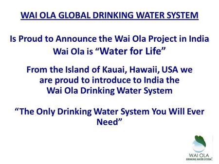 "WAI OLA GLOBAL DRINKING WATER SYSTEM Is Proud to Announce the Wai Ola Project in India Wai Ola is "" Water for Life"" From the Island of Kauai, Hawaii, USA."