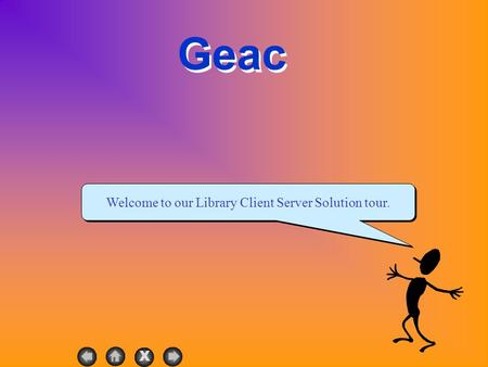 X Geac Welcome to our Library Client Server Solution tour.