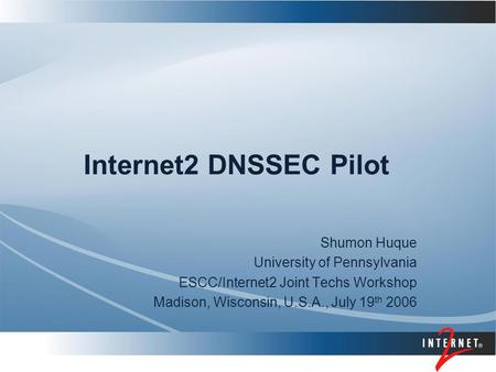 Internet2 DNSSEC Pilot Shumon Huque University of Pennsylvania ESCC/Internet2 Joint Techs Workshop Madison, Wisconsin, U.S.A., July 19 th 2006.