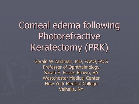 Corneal edema following Photorefractive Keratectomy (PRK) Gerald W Zaidman, MD, FAAO,FACS Professor of Ophthalmology Sarah E. Eccles Brown, BA Westchester.
