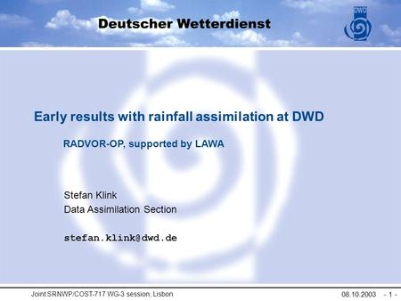 Joint SRNWP/COST-717 WG-3 session, Lisbon 08.10.2003 - 1 - Stefan Klink Data Assimilation Section Early results with rainfall assimilation.