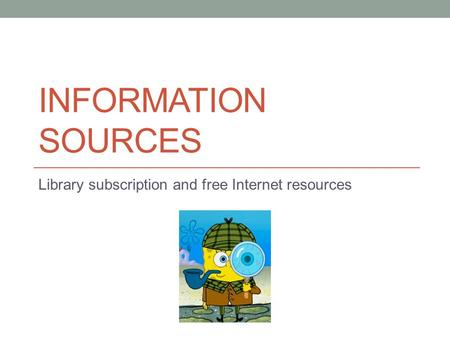 INFORMATION SOURCES Library subscription and free Internet resources.