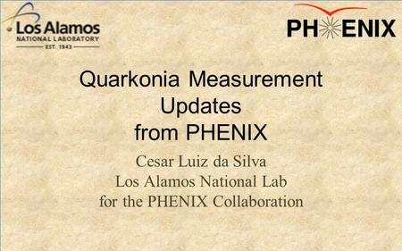 Quarkonia Measurement Updates from PHENIX Cesar Luiz da Silva Los Alamos National Lab for the PHENIX Collaboration.