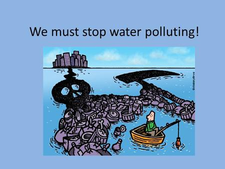 We must stop water polluting!. Water pollution is the contamination of water bodies (e.g. lakes, rivers, oceans, aquifers and groundwater). Water pollution.