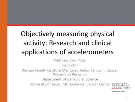 Objectively measuring physical activity: Research and clinical applications of accelerometers Matthew Cox, Ph.D. Instructor Duncan Family Institute Mentored.