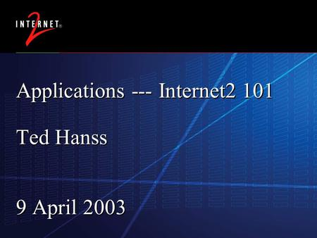 17 February 2016 Applications --- Internet2 101 Ted Hanss 9 April 2003.
