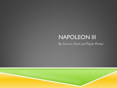 NAPOLEON III By Carson Clark and Tayler Potter. LOUIS NAPOLEON III (1852-1870)  He was the nephew and heir for Napoleon I.  Napoleon III was the president.