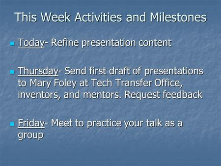 This Week Activities and Milestones Today- Refine presentation content Today- Refine presentation content Thursday- Send first draft of presentations to.