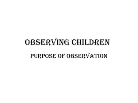 Observing Children Purpose of observation. Why observing children is important. The main purpose of observing children is to enable adults to gain greater.