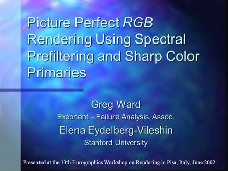 Picture Perfect RGB Rendering Using Spectral Prefiltering and Sharp Color Primaries Greg Ward Exponent - Failure Analysis Assoc. Elena Eydelberg-Vileshin.