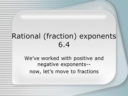 Rational (fraction) exponents 6.4 We've worked with positive and negative exponents-- now, let's move to fractions.