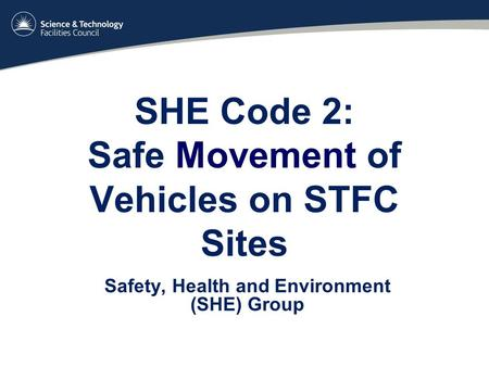 SHE Code 2: Safe Movement of Vehicles on STFC Sites Safety, Health and Environment (SHE) Group.