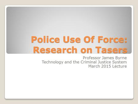 Police Use Of Force: Research on Tasers Professor James Byrne Technology and the Criminal Justice System March 2015 Lecture.