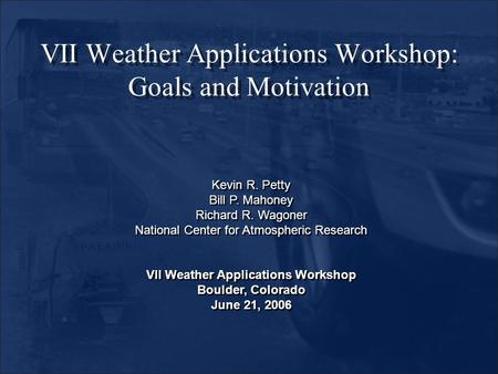 VII Weather Applications Workshop: Goals and Motivation Kevin R. Petty Bill P. Mahoney Richard R. Wagoner National Center for Atmospheric Research VII.