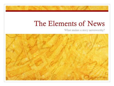 The Elements of News What makes a story newsworthy?