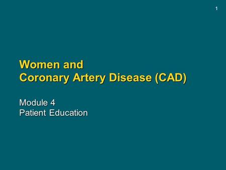 1 Women and Coronary Artery Disease (CAD) Module 4 Patient Education.