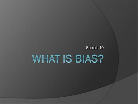 Socials 10. Bias (general definition):  To be or to show prejudice towards others.  Personal opinion either for or against a group, race, or creed.