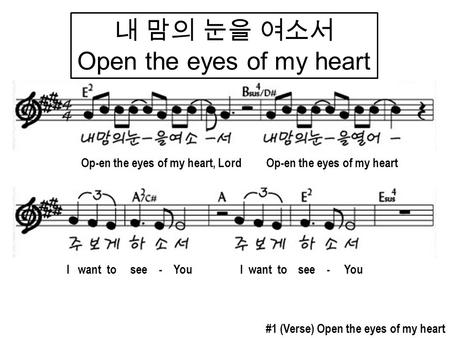내 맘의 눈을 여소서 Open the eyes of my heart I want to see - You #1 (Verse) Open the eyes of my heart Op-en the eyes of my heart, Lord Op-en the eyes of my heart.
