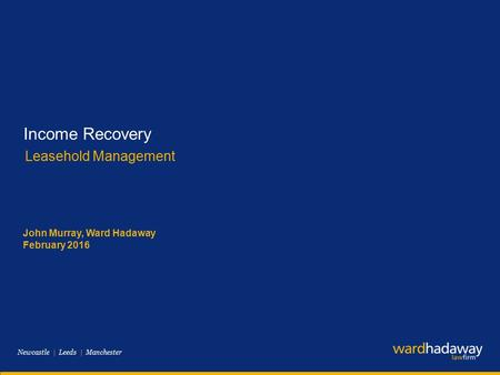 Newcastle | Leeds | Manchester Income Recovery Leasehold Management John Murray, Ward Hadaway February 2016.