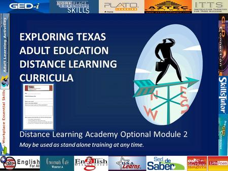 EXPLORING TEXAS ADULT EDUCATION DISTANCE LEARNING CURRICULA Distance Learning Academy Optional Module 2 May be used as stand alone training at any time.