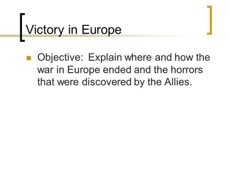 Victory in Europe Objective: Explain where and how the war in Europe ended and the horrors that were discovered by the Allies.