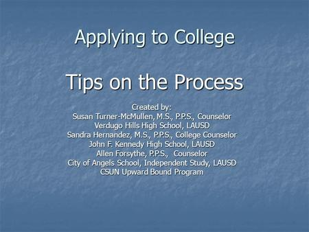 Applying to College Tips on the Process Created by: Susan Turner-McMullen, M.S., P.P.S., Counselor Verdugo Hills High School, LAUSD Sandra Hernandez, M.S.,