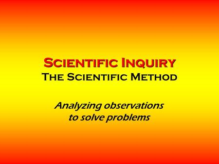 Scientific Inquiry Scientific Inquiry The Scientific Method Analyzing observations to solve problems.
