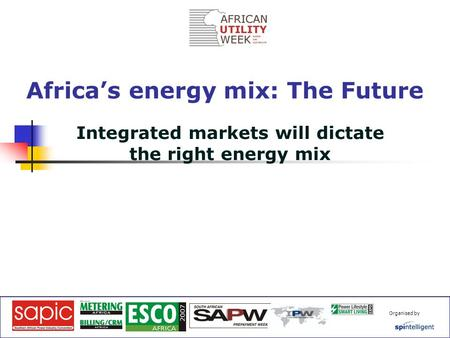 Organised by Integrated markets will dictate the right energy mix Africa's energy mix: The Future.