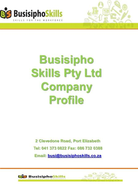 Busisipho Skills Pty Ltd Company Profile 2 Clevedone Road, Port Elizabeth Tel: 041 373 0822 Fax: 086 732 0388
