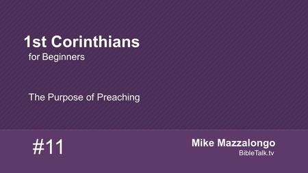The Purpose of Preaching 1st Corinthians for Beginners #11 Mike Mazzalongo BibleTalk.tv.