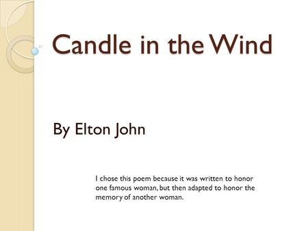 Candle in the Wind By Elton John I chose this poem because it was written to honor one famous woman, but then adapted to honor the memory of another woman.