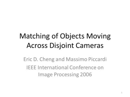 Matching of Objects Moving Across Disjoint Cameras Eric D. Cheng and Massimo Piccardi IEEE International Conference on Image Processing 2006 1.