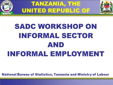 TANZANIA, THE UNITED REPUBLIC OF SADC WORKSHOP ON INFORMAL SECTOR AND INFORMAL EMPLOYMENT National Bureau of Statistics, Tanzania and Ministry of Labour.