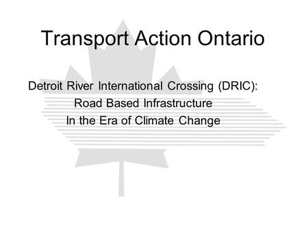 Transport Action Ontario Detroit River International Crossing (DRIC): Road Based Infrastructure In the Era of Climate Change.