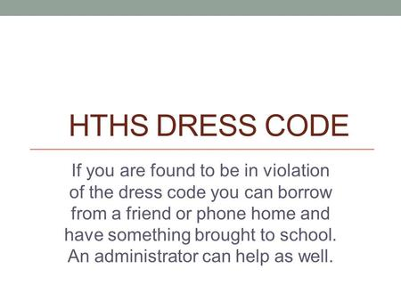 HTHS DRESS CODE If you are found to be in violation of the dress code you can borrow from a friend or phone home and have something brought to school.