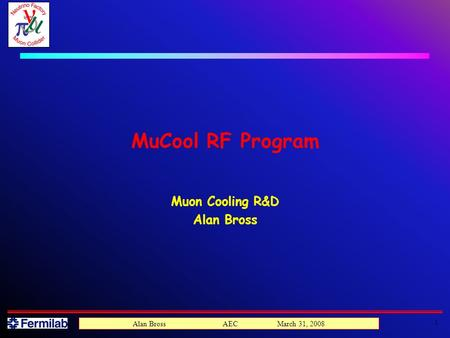 1 Alan Bross AEC March 31, 2008 MuCool RF Program Muon Cooling R&D Alan Bross.