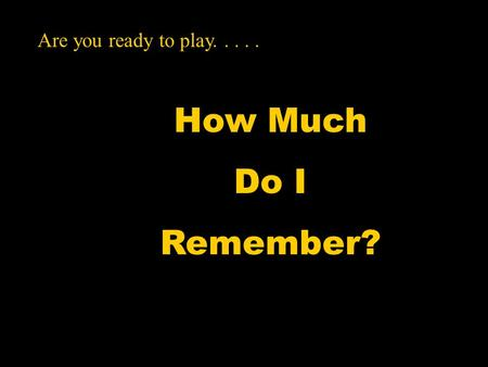 How Much Do I Remember? Are you ready to play.....