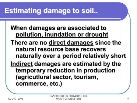 ECLAC - 2002 HANDBOOK FOR ESTIMATING THE IMPACT OF DISASTERS1 Estimating damage to soil.. When damages are associated to pollution, inundation or drought.