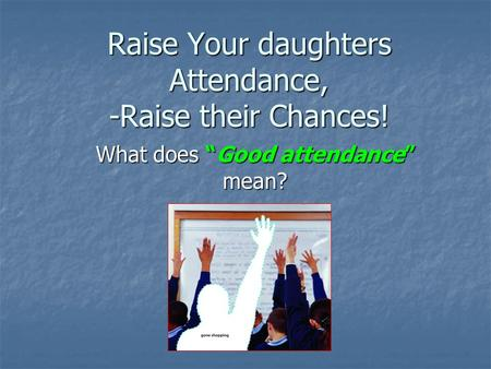 "Raise Your daughters Attendance, -Raise their Chances! What does ""Good attendance"" mean?"